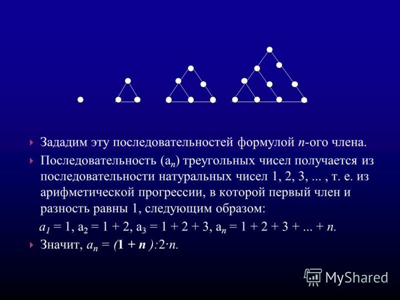 Зададим эту последовательностей формулой п-ого члена. Последовательность (а п ) треугольных чисел получается из последовательности натуральных чисел 1, 2, 3,..., т. е. из арифметической прогрессии, в которой первый член и разность равны 1, следующим