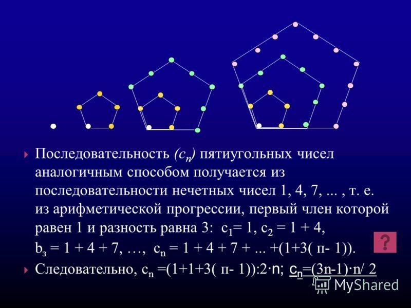 Последовательность (c п ) пятиугольных чисел аналогичным способом получается из последовательности нечетных чисел 1, 4, 7,..., т. е. из арифметической прогрессии, первый член которой равен 1 и разность равна 3: с 1 = 1, с 2 = 1 + 4, b з = 1 + 4 + 7,