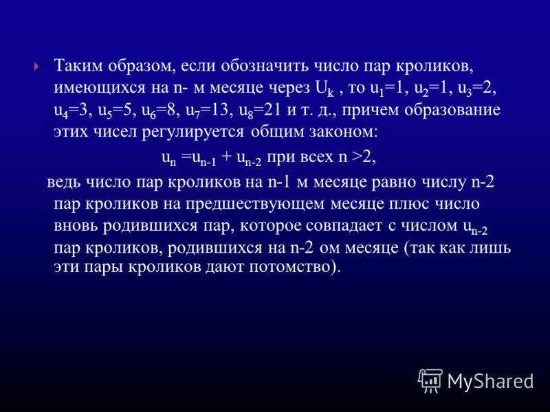 Таким образом, если обозначить число пар кроликов, имеющихся на n- м месяце через U k, то u 1 =1, u 2 =1, u 3 =2, u 4 =3, u 5 =5, u 6 =8, u 7 =13, u 8 =21 и т. д., причем образование этих чисел регулируется общим законом: u n =u n-1 + u n-2 при всех