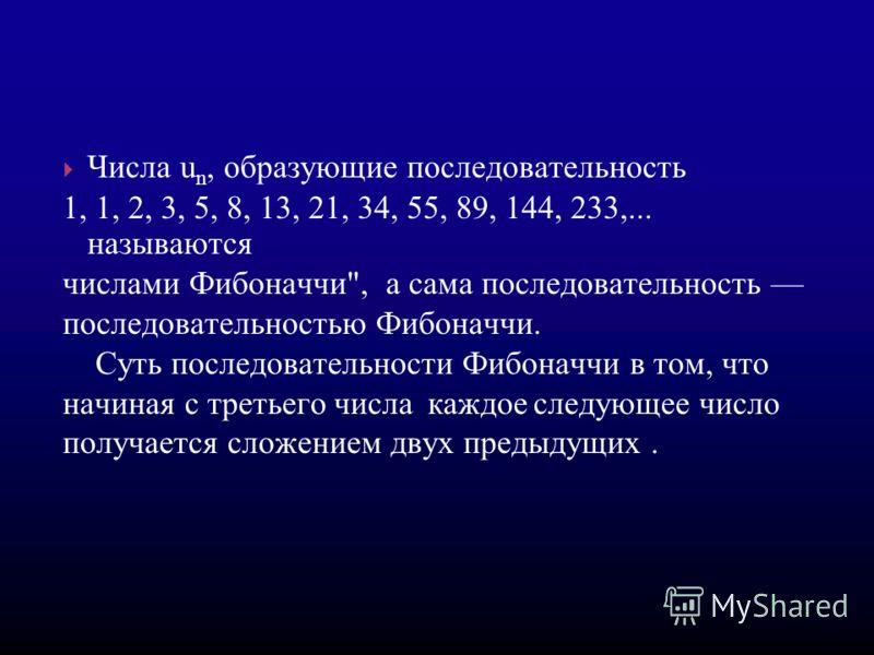 Числа u n, образующие последовательность 1, 1, 2, 3, 5, 8, 13, 21, 34, 55, 89, 144, 233,... называются числами Фибоначчи