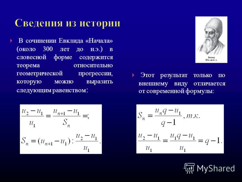 В сочинении Евклида «Начала» (около 300 лет до н.э.) в словесной форме содержится теорема относительно геометрической прогрессии, которую можно выразить следующим равенством : Этот результат только по внешнему виду отличается от современной формулы: