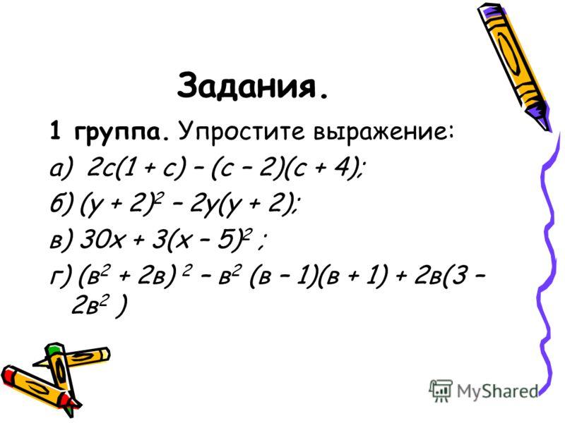 Задания. 1 группа. Упростите выражение: а) 2с(1 + с) – (с – 2)(с + 4); б) (у + 2) 2 – 2у(у + 2); в) 30х + 3(х – 5) 2 ; г) (в 2 + 2в) 2 – в 2 (в – 1)(в + 1) + 2в(3 – 2в 2 )
