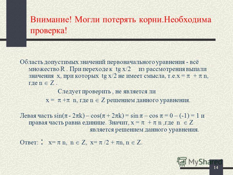 14 Внимание! Могли потерять корни.Необходима проверка! Область допустимых значений первоначального уравнения - всё множество R. При переходе к tg x/2 из рассмотрения выпали значения x, при которых tg x/2 не имеет смысла, т.е.x = + n, где n Z. Следует