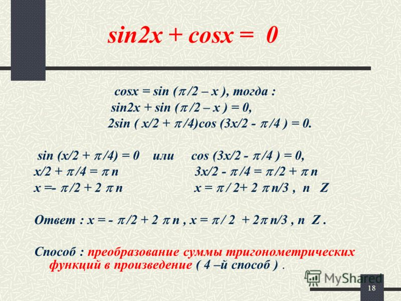 18 sin2x + cosx = 0 cosx = sin ( /2 – x ), тогда : sin2x + sin ( /2 – x ) = 0, 2sin ( x/2 + /4)cos (3x/2 - /4 ) = 0. sin (x/2 + /4) = 0 или cos (3x/2 - /4 ) = 0, x/2 + /4 = n 3x/2 - /4 = /2 + n x =- /2 + 2 n x = / 2+ 2 n/3, n Z Ответ : x = - /2 + 2 n