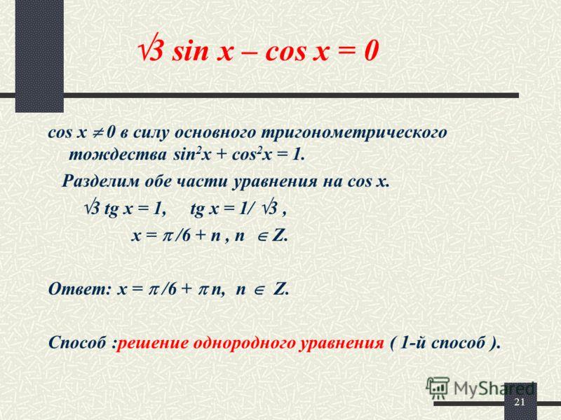 21 3 sin x – cos x = 0 cos x 0 в силу основного тригонометрического тождества sin 2 x + cos 2 x = 1. Разделим обе части уравнения на cos x. 3 tg x = 1, tg x = 1/ 3, x = /6 + n, n Z. Ответ: x = /6 + n, n Z. Cпособ :решение однородного уравнения ( 1-й