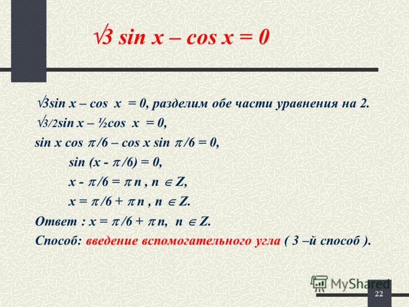 22 3 sin x – cos x = 0 3sin x – cos x = 0, разделим обе части уравнения на 2. 3/2 sin x – ½cos x = 0, sin x cos /6 – cos x sin /6 = 0, sin (x - /6) = 0, x - /6 = n, n Z, x = /6 + n, n Z. Ответ : x = /6 + n, n Z. Способ: введение вспомогательного угла