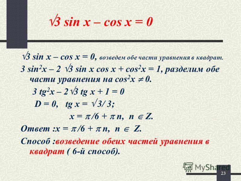 23 3 sin x – cos x = 0 3 sin x – cos x = 0, возведем обе части уравнения в квадрат. 3 sin 2 x – 2 3 sin x cos x + cos 2 x = 1, разделим обе части уравнения на cos 2 x 0. 3 tg 2 x – 2 3 tg x + 1 = 0 D = 0, tg x = 3/ 3; x = /6 + n, n Z. Ответ :x = /6 +