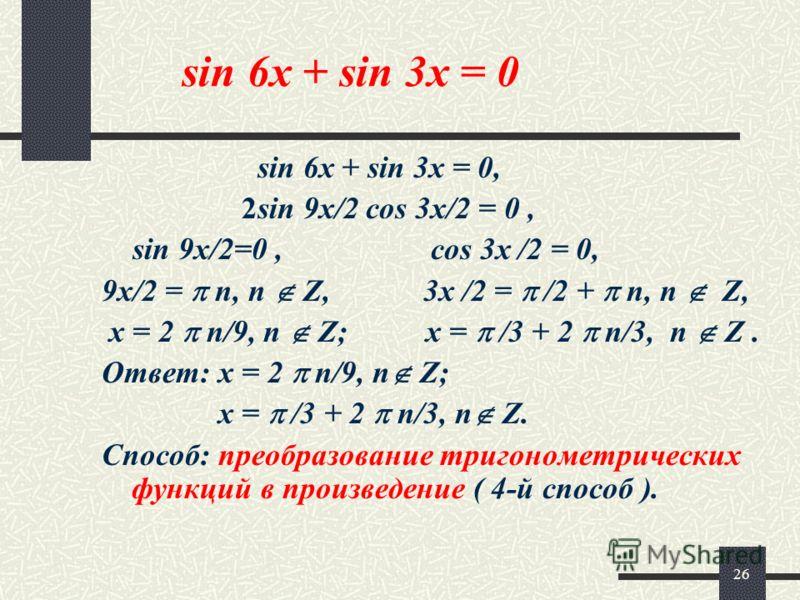26 sin 6x + sin 3x = 0 sin 6x + sin 3x = 0, 2sin 9x/2 cos 3x/2 = 0, sin 9x/2=0, cos 3x /2 = 0, 9x/2 = n, n Z, 3x /2 = /2 + n, n Z, x = 2 n/9, n Z; x = /3 + 2 n/3, n Z. Ответ: x = 2 n/9, n Z; x = /3 + 2 n/3, n Z. Способ: преобразование тригонометричес