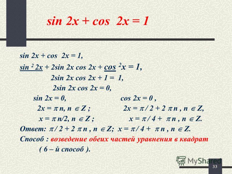 33 sin 2x + cos 2x = 1 sin 2x + cos 2x = 1, sin 2 2x + 2sin 2x cos 2x + cos 2 x = 1, 2sin 2x cos 2x + 1 = 1, 2sin 2x cos 2x = 0, sin 2x = 0, cos 2x = 0, 2x = n, n Z ; 2x = / 2 + 2 n, n Z, x = n/2, n Z ; x = / 4 + n, n Z. Ответ: / 2 + 2 n, n Z; x = /