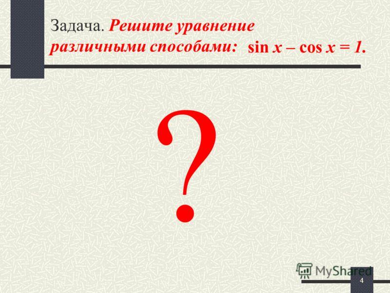 4 Задача. Решите уравнение различными способами: sin x – cos x = 1. ?