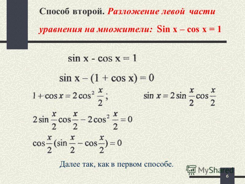 6 Способ второй. Разложение левой части уравнения на множители: s in x – cos x = 1 Далее так, как в первом способе.