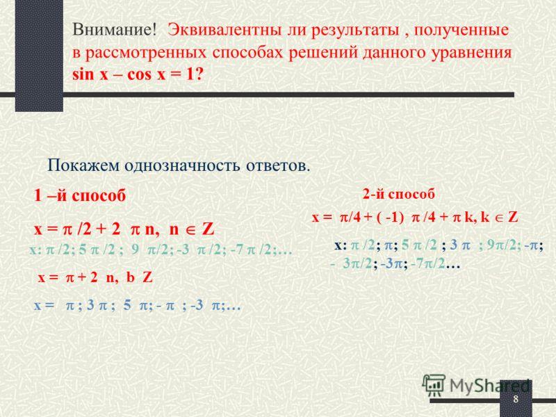 8 Внимание! Эквивалентны ли результаты, полученные в рассмотренных способах решений данного уравнения sin x – cos x = 1? Покажем однозначность ответов. 1 –й способ x = /2 + 2 n, n Z x: /2; 5 /2 ; 9 /2; -3 /2; -7 /2;… x = + 2 n, b Z x = ; 3 ; 5 ; - ;