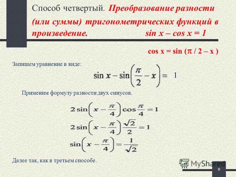 9 Способ четвертый. Преобразование разности (или суммы) тригонометрических функций в произведение. sin x – cos x = 1 Запишем уравнение в виде: Применим формулу разности двух синусов. Далее так, как в третьем способе. 1 cos x = sin ( / 2 – x )