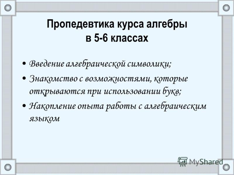 Пропедевтика курса алгебры в 5-6 классах Введение алгебраической символики; Знакомство с возможностями, которые открываются при использовании букв; Накопление опыта работы с алгебраическим языком