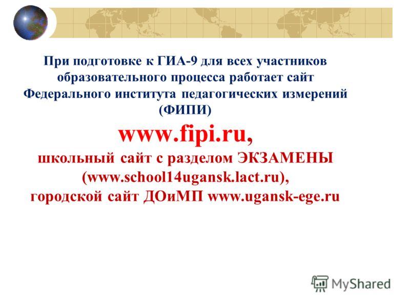 При подготовке к ГИА-9 для всех участников образовательного процесса работает сайт Федерального института педагогических измерений (ФИПИ) www.fipi.ru, школьный сайт с разделом ЭКЗАМЕНЫ (www.school14ugansk.lact.ru), городской сайт ДОиМП www.ugansk-ege