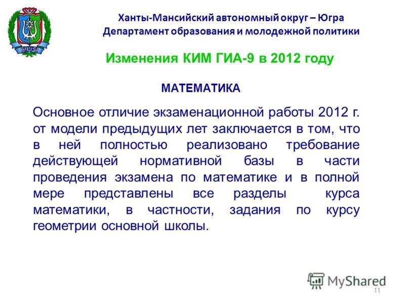 Ханты-Мансийский автономный округ – Югра Департамент образования и молодежной политики Изменения КИМ ГИА-9 в 2012 году МАТЕМАТИКА Основное отличие экзаменационной работы 2012 г. от модели предыдущих лет заключается в том, что в ней полностью реализов