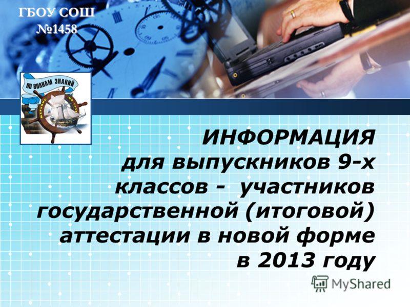 ГБОУ СОШ 1458 ИНФОРМАЦИЯ для выпускников 9-х классов - участников государственной (итоговой) аттестации в новой форме в 2013 году