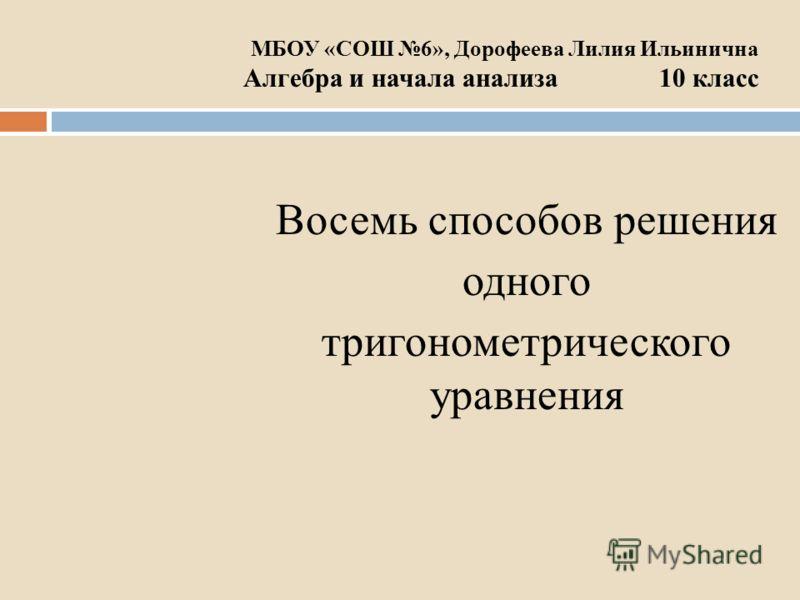 МБОУ «СОШ 6», Дорофеева Лилия Ильинична Алгебра и начала анализа 10 класс Восемь способов решения одного тригонометрического уравнения