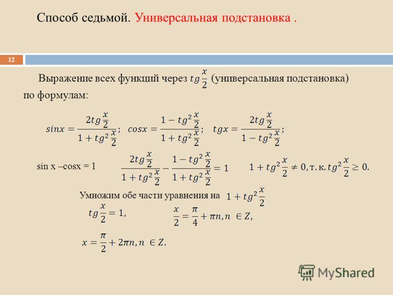 Способ седьмой. Универсальная подстановка. Выражение всех функций через (универсальная подстановка) по формулам: 12 sin x –cosx = 1 Умножим обе части уравнения на