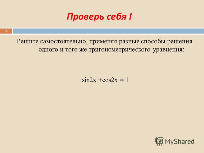 Проверь себя ! Решите самостоятельно, применяя разные способы решения одного и того же тригонометрического уравнения: sin2x +cos2x = 1 15