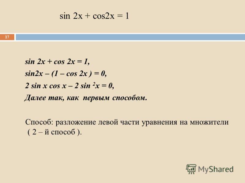 sin 2x + cos2x = 1 sin 2x + cos 2x = 1, sin2x – (1 – cos 2x ) = 0, 2 sin x cos x – 2 sin 2 x = 0, Далее так, как первым способом. Способ: разложение левой части уравнения на множители ( 2 – й способ ). 17
