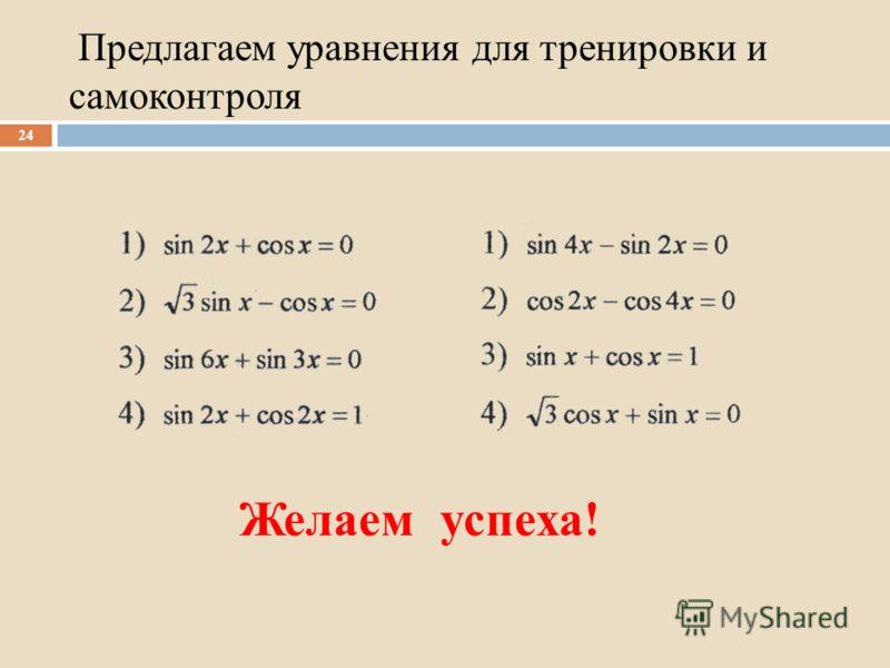 Предлагаем уравнения для тренировки и самоконтроля 24 Желаем успеха!