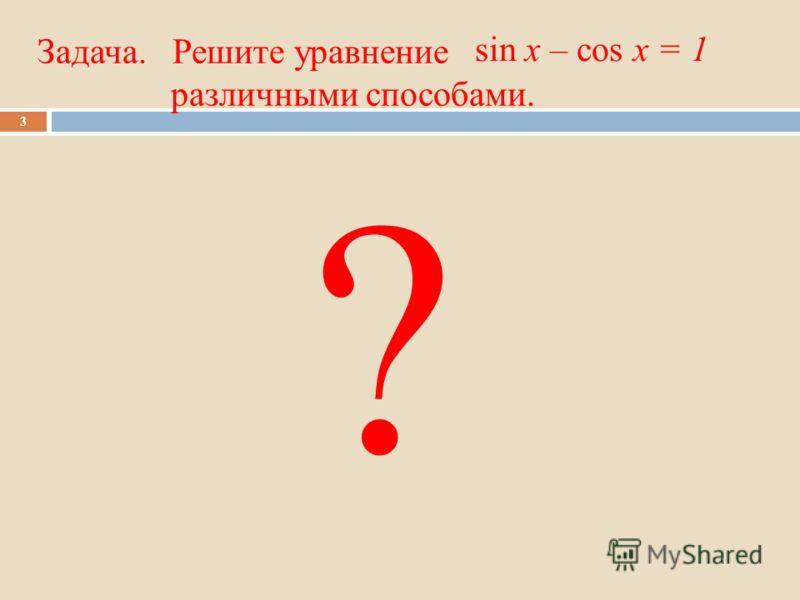 Задача. Решите уравнение различными способами. 3 sin x – cos x = 1 ?