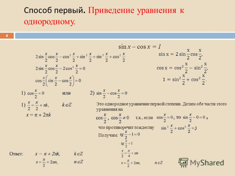 Способ первый. Приведение уравнения к однородному. 4 Это однородное уравнение первой степени. Делим обе части этого уравнения на т.к., если что противоречит тождеству Получим:,. sin x – cos x = 1