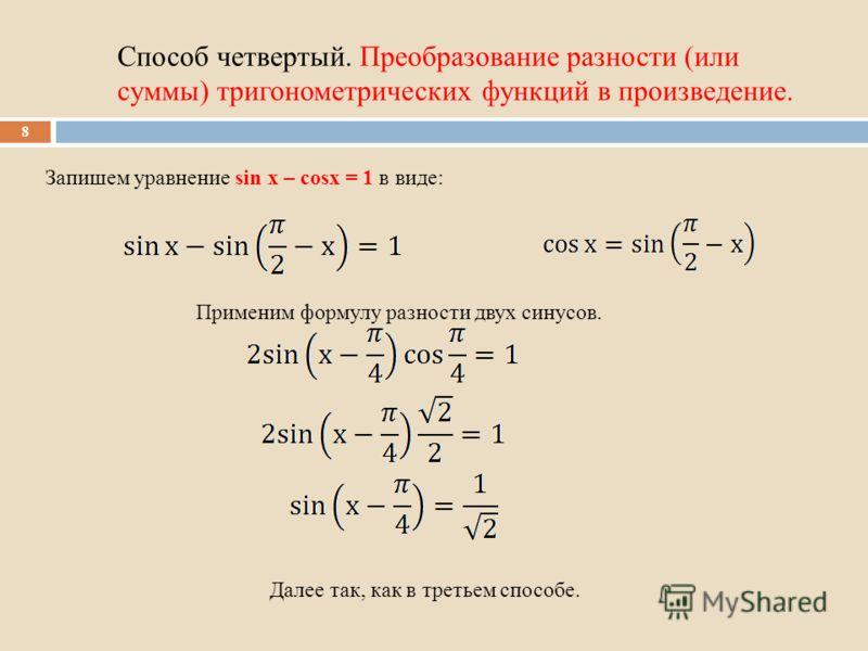 Способ четвертый. Преобразование разности (или суммы) тригонометрических функций в произведение. 8 Запишем уравнение sin x – cosx = 1 в виде: Применим формулу разности двух синусов. Далее так, как в третьем способе.