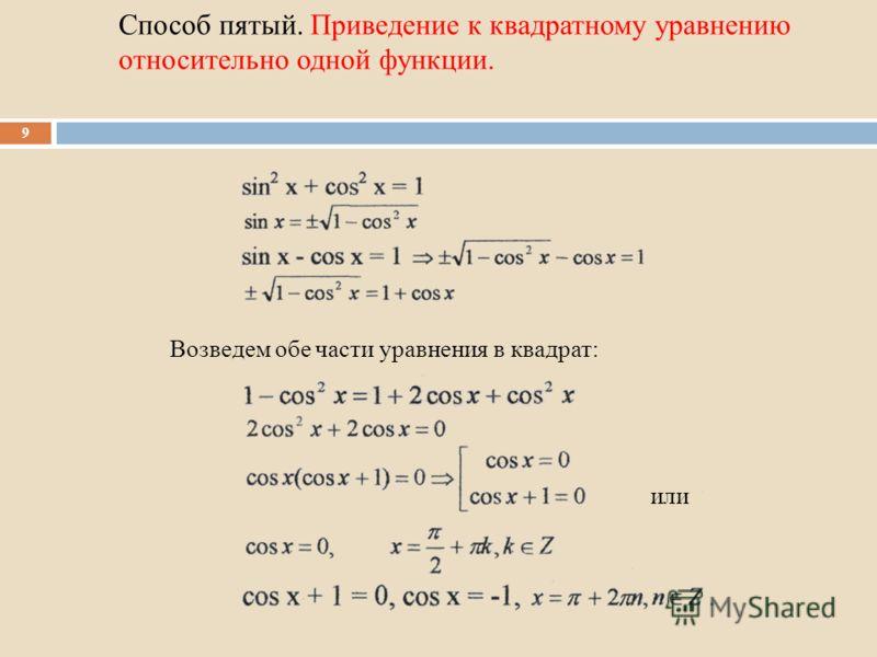 Способ пятый. Приведение к квадратному уравнению относительно одной функции. 9 Возведем обе части уравнения в квадрат: или