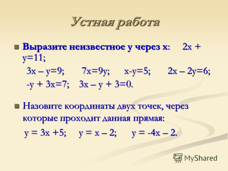 Устная работа Выразите неизвестное у через х: 2х + у=11; Выразите неизвестное у через х: 2х + у=11; 3х – у=9; 7х=9у; х-у=5; 2х – 2у=6; 3х – у=9; 7х=9у; х-у=5; 2х – 2у=6; -у + 3х=7; 3х – у + 3=0. -у + 3х=7; 3х – у + 3=0. Назовите координаты двух точек