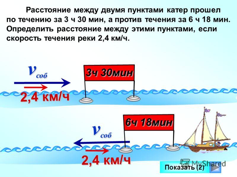 Показать (2) v соб v соб 2,4 км/ч 2,4 км/ч Расстояние между двумя пунктами катер прошел по течению за 3 ч 30 мин, а против течения за 6 ч 18 мин. Определить расстояние между этими пунктами, если скорость течения реки 2,4 км/ч. 3ч 30мин v соб v соб 2,