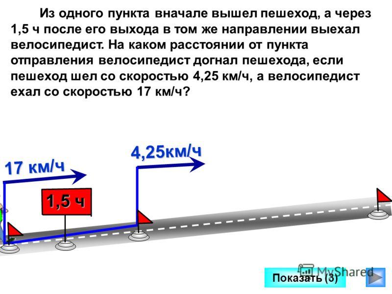 Показать (3) Из одного пункта вначале вышел пешеход, а через 1,5 ч после его выхода в том же направлении выехал велосипедист. На каком расстоянии от пункта отправления велосипедист догнал пешехода, если пешеход шел со скоростью 4,25 км/ч, а велосипед