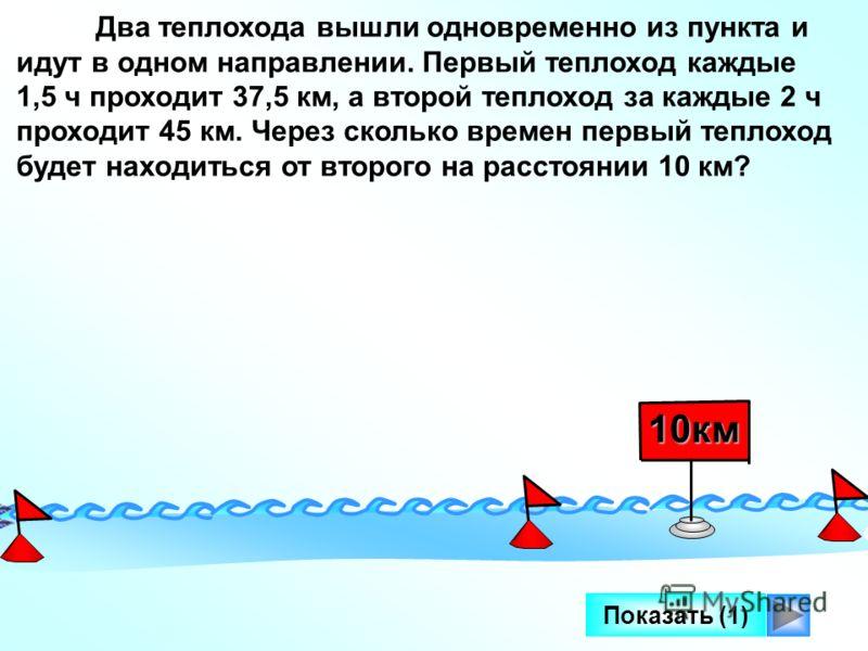 Показать (1) Два теплохода вышли одновременно из пункта и идут в одном направлении. Первый теплоход каждые 1,5 ч проходит 37,5 км, а второй теплоход за каждые 2 ч проходит 45 км. Через сколько времен первый теплоход будет находиться от второго на рас