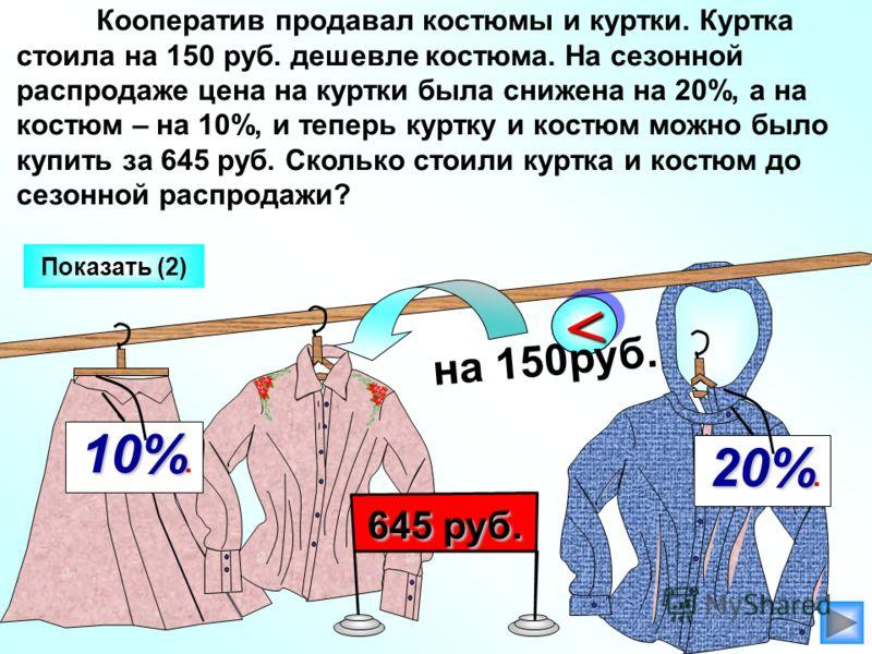 10% 10%. Кооператив продавал костюмы и куртки. Куртка стоила на 150 руб. дешевле костюма. На сезонной распродаже цена на куртки была снижена на 20%, а на костюм – на 10%, и теперь куртку и костюм можно было купить за 645 руб. Сколько стоили куртка и