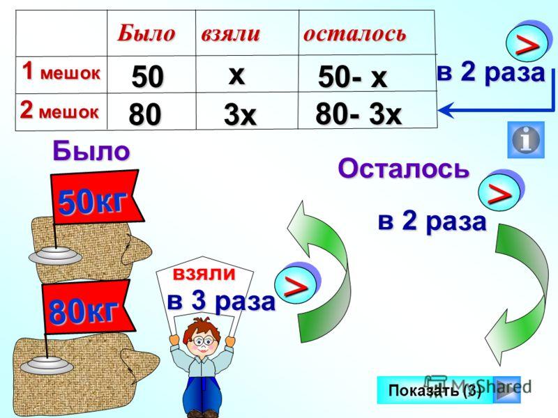 50кг Было Осталось >> в 2 раза Показать (3) 80кг взяли взяли >> в 3 раза 50 50 80 80 50- х 80- 3х Было 1 мешок 2 мешок взялиосталось х 3х >> в 2 раза в 2 раза