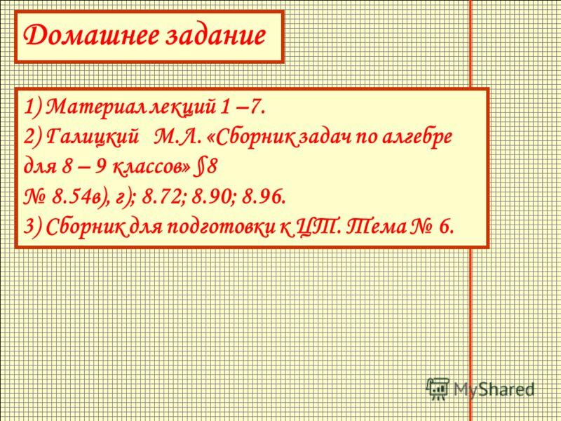 Домашнее задание 1) Материал лекций 1 –7. 2) Галицкий М.Л. «Сборник задач по алгебре для 8 – 9 классов» §8 8.54в), г); 8.72; 8.90; 8.96. 3) Сборник для подготовки к ЦТ. Тема 6.