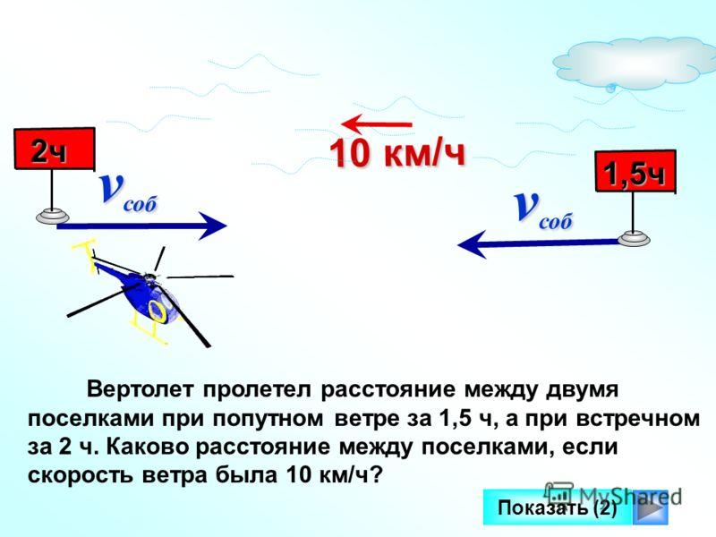 Вертолет пролетел расстояние между двумя поселками при попутном ветре за 1,5 ч, а при встречном за 2 ч. Каково расстояние между поселками, если скорость ветра была 10 км/ч? v соб v соб 10 км/ч 10 км/ч 1,5ч 2ч 2ч Показать (2)