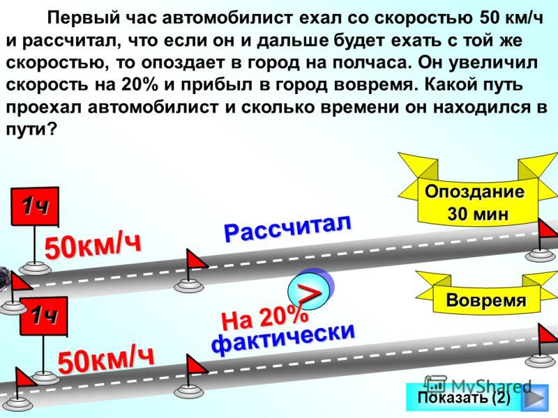 фактически >> На 20% Рассчитал Первый час автомобилист ехал со скоростью 50 км/ч и рассчитал, что если он и дальше будет ехать с той же скоростью, то опоздает в город на полчаса. Он увеличил скорость на 20% и прибыл в город вовремя. Какой путь проеха