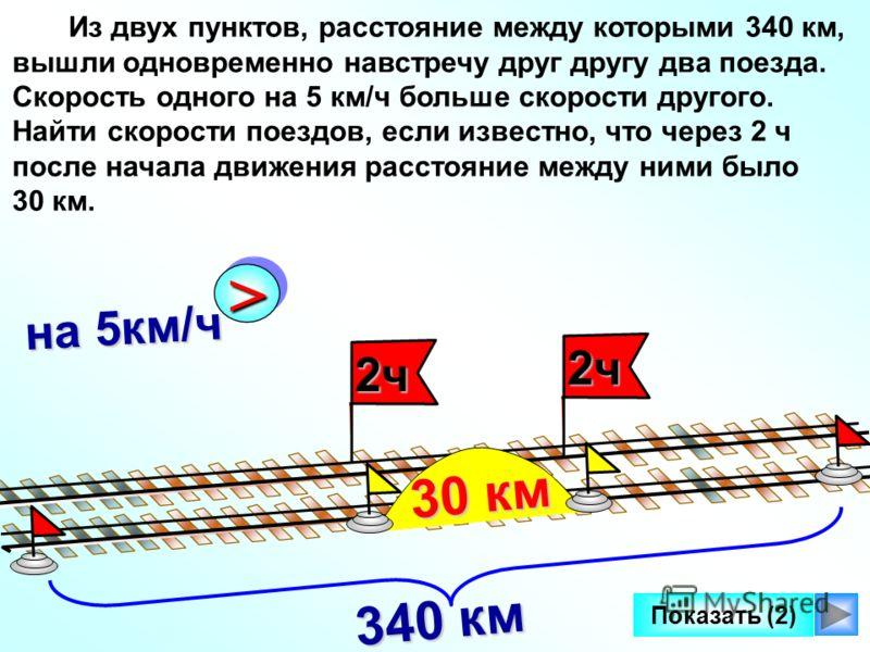 2ч2ч Показать (2) >> на 5км/ч Из двух пунктов, расстояние между которыми 340 км, вышли одновременно навстречу друг другу два поезда. Скорость одного на 5 км/ч больше скорости другого. Найти скорости поездов, если известно, что через 2 ч после начала