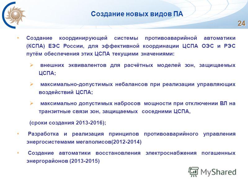 Создание новых видов ПА 24 Создание координирующей системы противоаварийной автоматики (КСПА) ЕЭС России, для эффективной координации ЦСПА ОЭС и РЭС путём обеспечения этих ЦСПА текущими значениями: внешних эквивалентов для расчётных моделей зон, защи