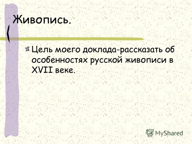 Живопись. Цель моего доклада-рассказать об особенностях русской живописи в XVII веке.
