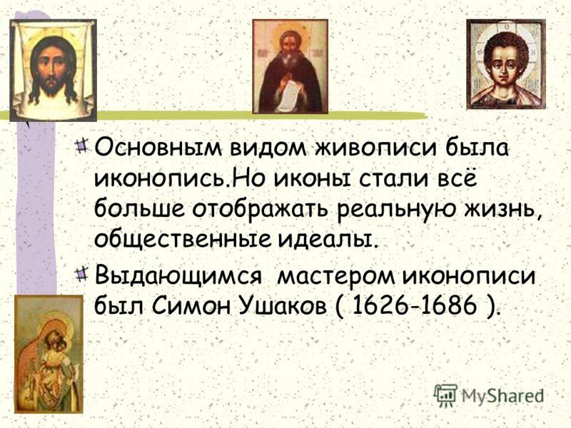 Основным видом живописи была иконопись.Но иконы стали всё больше отображать реальную жизнь, общественные идеалы. Выдающимся мастером иконописи был Симон Ушаков ( 1626-1686 ).