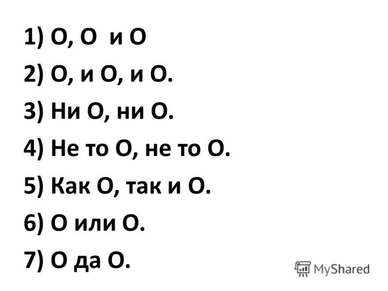 1) О, О и О 2) О, и О, и О. 3) Ни О, ни О. 4) Не то О, не то О. 5) Как О, так и О. 6) О или О. 7) О да О.