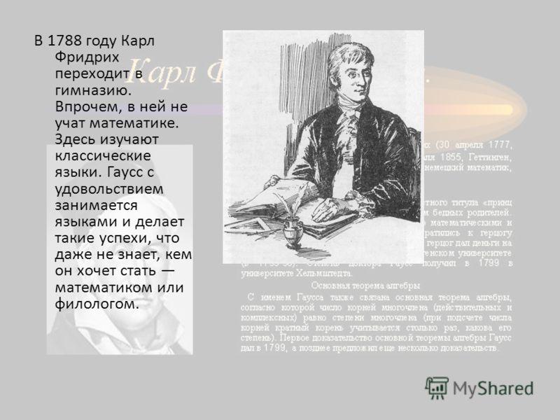 В 1788 году Карл Фридрих переходит в гимназию. Впрочем, в ней не учат математике. Здесь изучают классические языки. Гаусс с удовольствием занимается языками и делает такие успехи, что даже не знает, кем он хочет стать математиком или филологом.