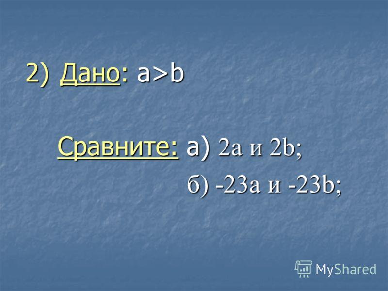 2) Дано: a>b Сравните: а) 2а и 2b; Сравните: а) 2а и 2b; б) -23а и -23b; б) -23а и -23b;