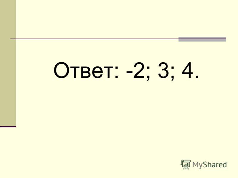 Ответ: -2; 3; 4.