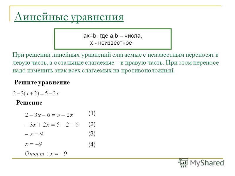 При решении линейных уравнений слагаемые с неизвестным переносят в левую часть, а остальные слагаемые – в правую часть. При этом переносе надо изменить знак всех слагаемых на противоположный. Решите уравнение Решение (1) (2) (3) (4) ax=b, где a,b – ч
