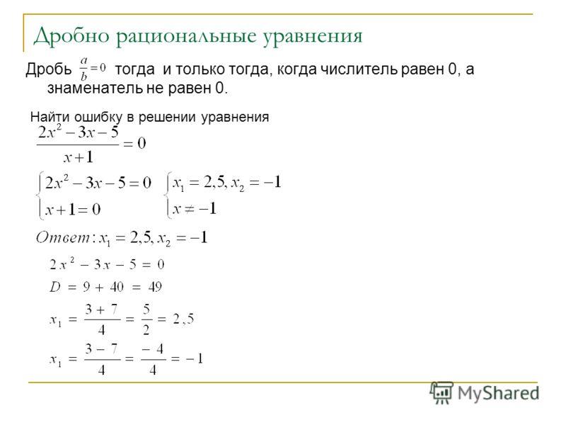 Дробно рациональные уравнения Дробь тогда и только тогда, когда числитель равен 0, а знаменатель не равен 0. Найти ошибку в решении уравнения