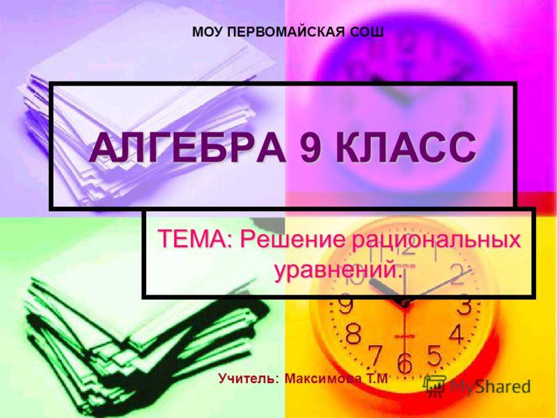 АЛГЕБРА 9 КЛАСС ТЕМА: Решение рациональных уравнений. МОУ ПЕРВОМАЙСКАЯ СОШ Учитель: Максимова Т.М